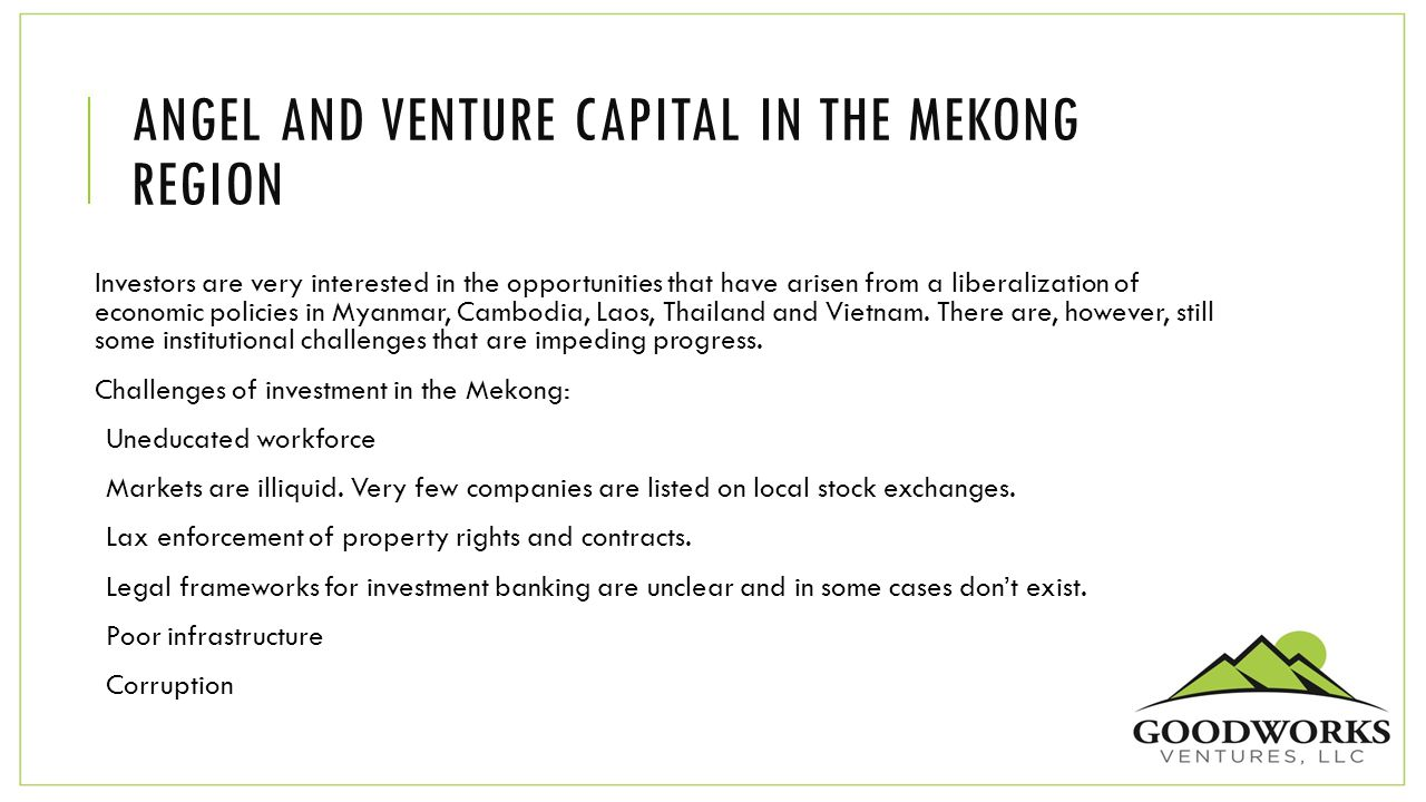 ANGEL AND VENTURE CAPITAL IN THE MEKONG REGION Investors are very interested in the opportunities that have arisen from a liberalization of economic p