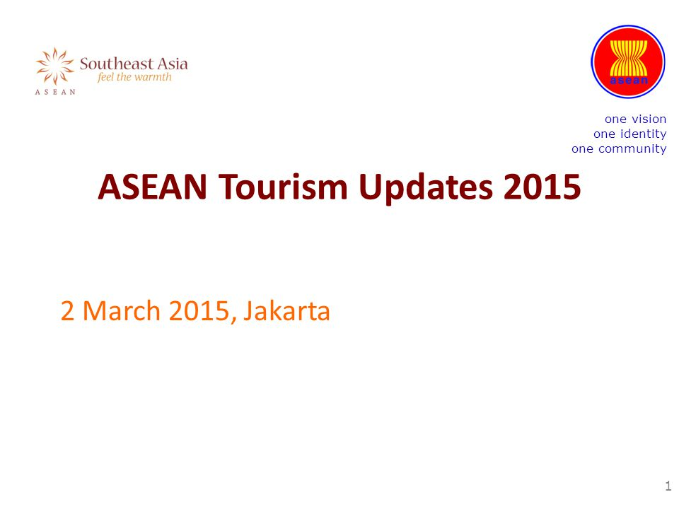 ASEAN Tourism Updates 2015 2 March 2015, Jakarta 1 one vision one identity one community