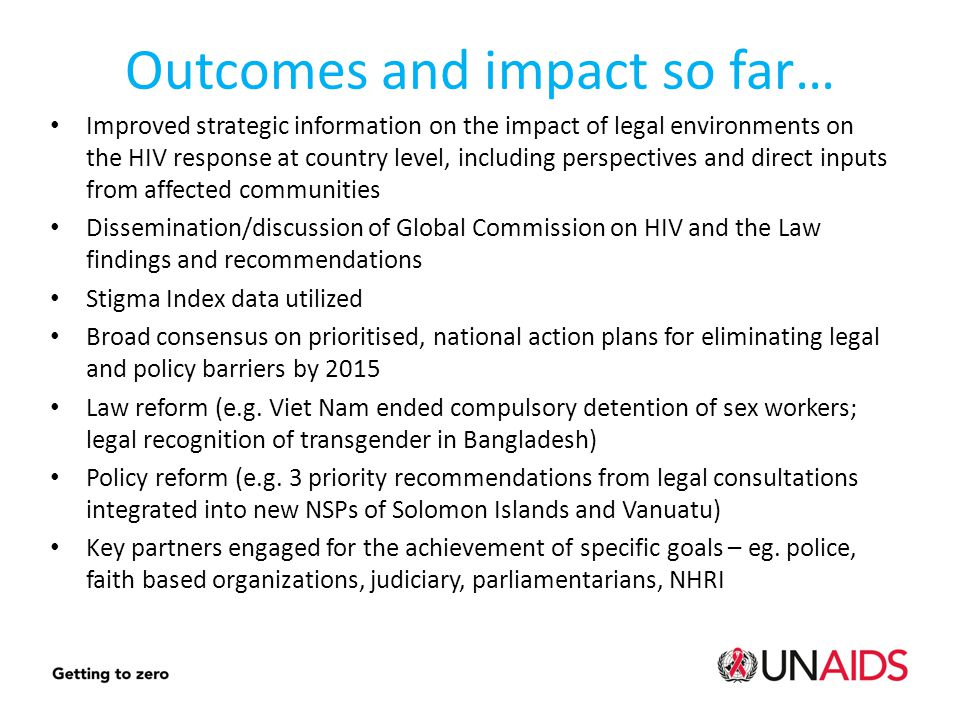 Outcomes and impact so far… Improved strategic information on the impact of legal environments on the HIV response at country level, including perspectives and direct inputs from affected communities Dissemination/discussion of Global Commission on HIV and the Law findings and recommendations Stigma Index data utilized Broad consensus on prioritised, national action plans for eliminating legal and policy barriers by 2015 Law reform (e.g.