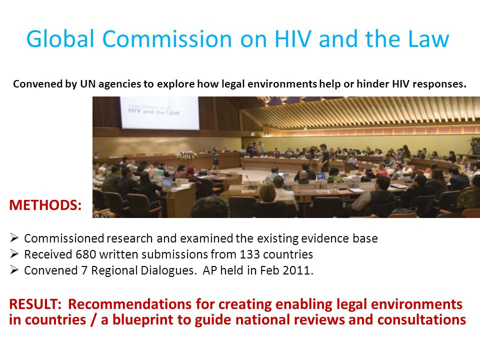 Global Commission on HIV and the Law METHODS:  Commissioned research and examined the existing evidence base  Received 680 written submissions from
