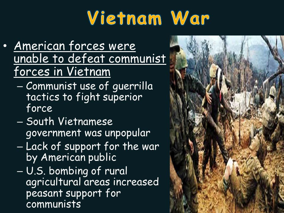 American forces were unable to defeat communist forces in Vietnam – Communist use of guerrilla tactics to fight superior force – South Vietnamese government was unpopular – Lack of support for the war by American public – U.S.