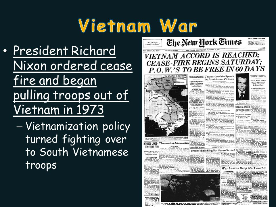 President Richard Nixon ordered cease fire and began pulling troops out of Vietnam in 1973 – Vietnamization policy turned fighting over to South Vietnamese troops