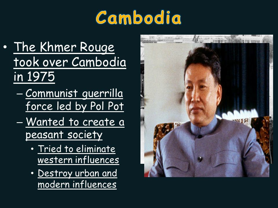 The Khmer Rouge took over Cambodia in 1975 – Communist guerrilla force led by Pol Pot – Wanted to create a peasant society Tried to eliminate western influences Destroy urban and modern influences