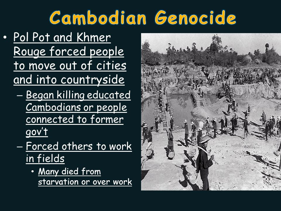 Pol Pot and Khmer Rouge forced people to move out of cities and into countryside – Began killing educated Cambodians or people connected to former gov't – Forced others to work in fields Many died from starvation or over work