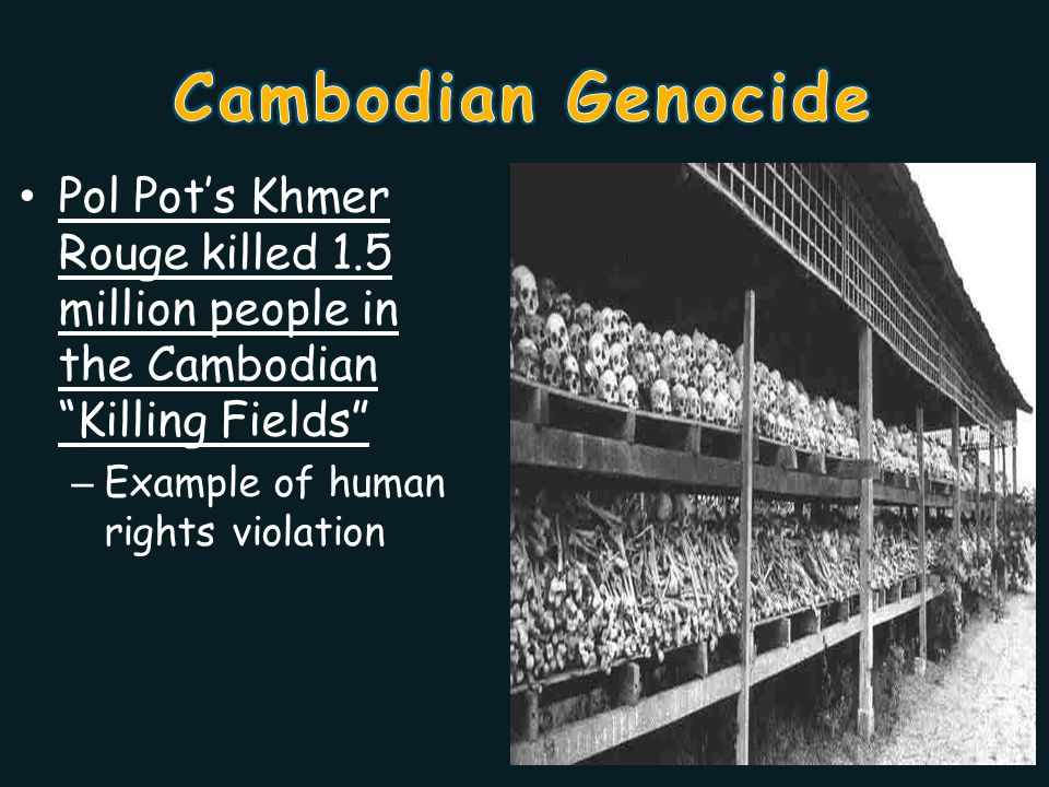 Pol Pot's Khmer Rouge killed 1.5 million people in the Cambodian Killing Fields – Example of human rights violation