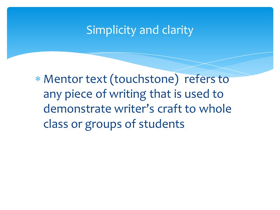  Mentor text (touchstone) refers to any piece of writing that is used to demonstrate writer's craft to whole class or groups of students Simplicity a