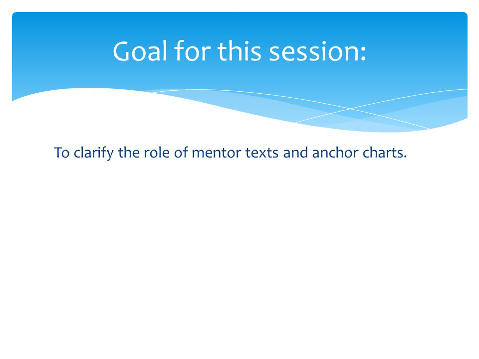 To clarify the role of mentor texts and anchor charts. Goal for this session: