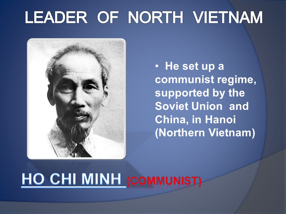 He set up a communist regime, supported by the Soviet Union and China, in Hanoi (Northern Vietnam)