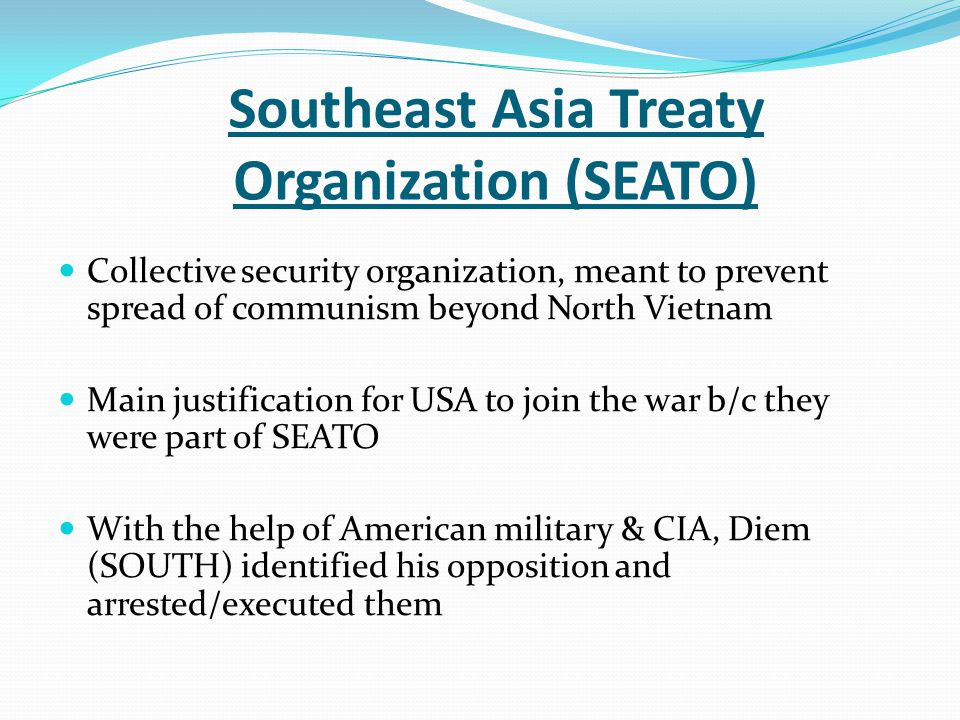 Southeast Asia Treaty Organization (SEATO) Collective security organization, meant to prevent spread of communism beyond North Vietnam Main justificat