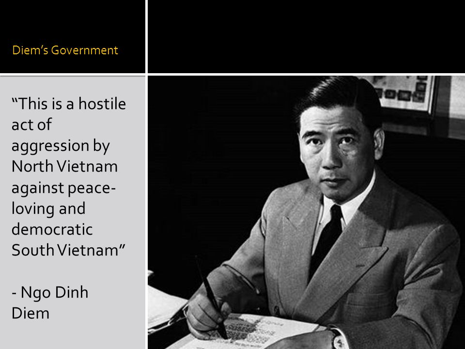 "Diem's Government ""This is a hostile act of aggression by North Vietnam against peace- loving and democratic South Vietnam"" - Ngo Dinh Diem"