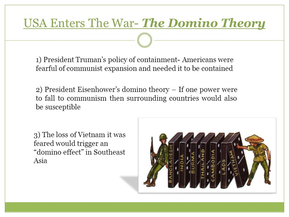 USA Enters The War- The Domino Theory 1) President Truman's policy of containment- Americans were fearful of communist expansion and needed it to be c