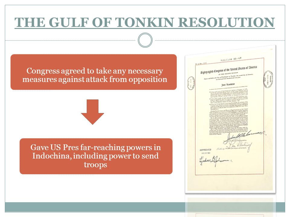 THE GULF OF TONKIN RESOLUTION Gave US Pres far-reaching powers in Indochina, including power to send troops Congress agreed to take any necessary meas