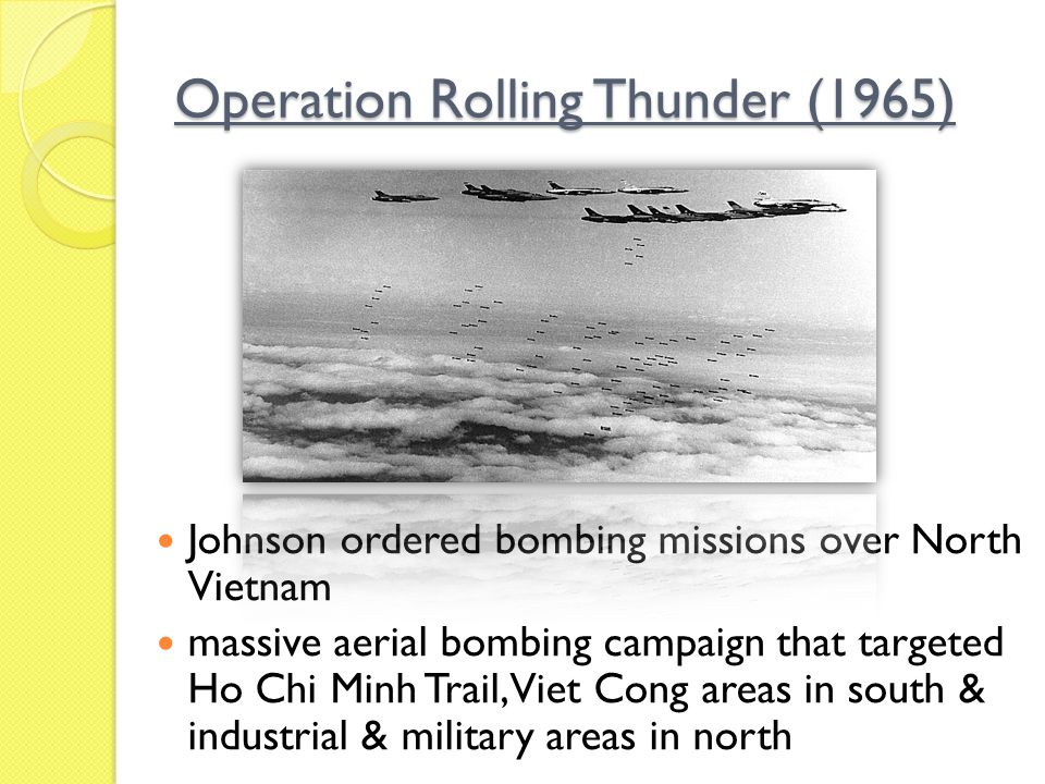 Operation Rolling Thunder (1965) Johnson ordered bombing missions over North Vietnam massive aerial bombing campaign that targeted Ho Chi Minh Trail,