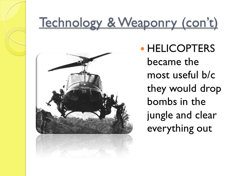 Technology & Weaponry (con't) HELICOPTERS became the most useful b/c they would drop bombs in the jungle and clear everything out