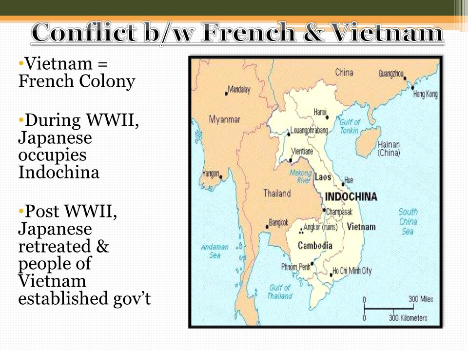 Vietnam = French Colony During WWII, Japanese occupies Indochina Post WWII, Japanese retreated & people of Vietnam established gov't