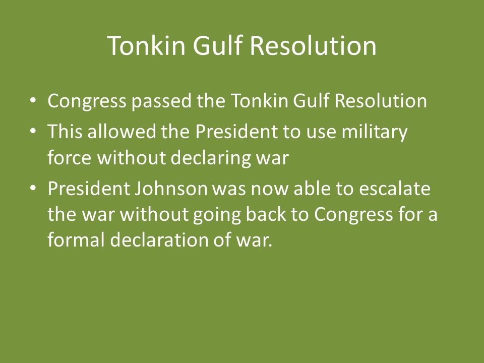 Tonkin Gulf Resolution Congress passed the Tonkin Gulf Resolution This allowed the President to use military force without declaring war President Joh