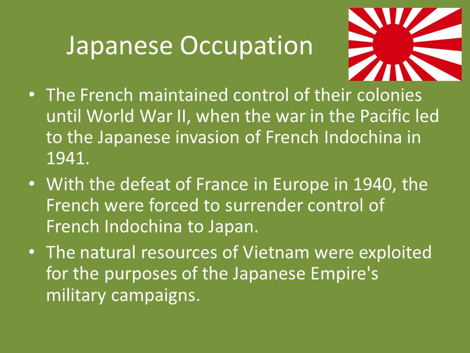 Japanese Occupation The French maintained control of their colonies until World War II, when the war in the Pacific led to the Japanese invasion of Fr