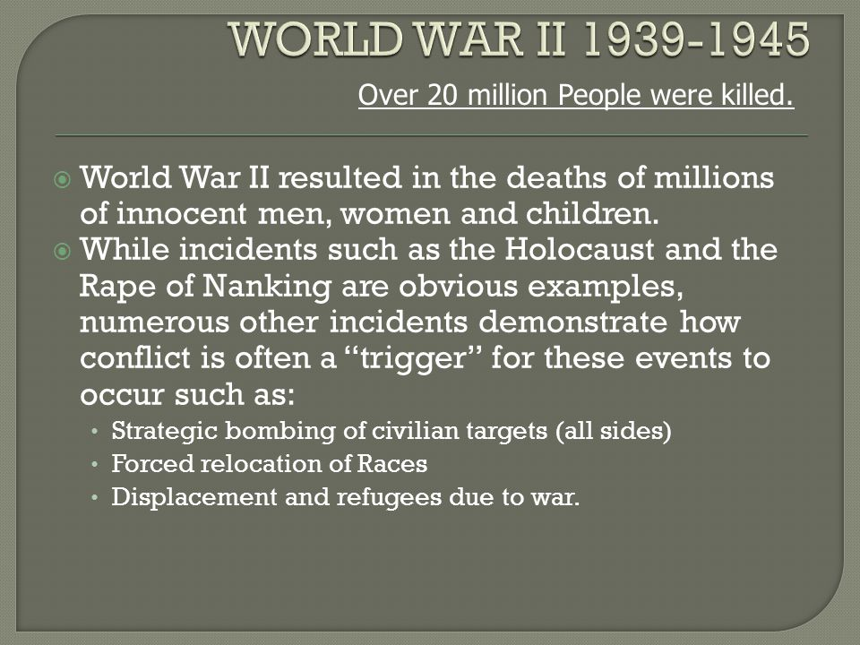  World War II resulted in the deaths of millions of innocent men, women and children.  While incidents such as the Holocaust and the Rape of Nanking