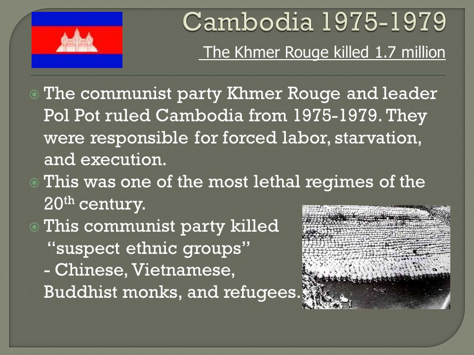  The communist party Khmer Rouge and leader Pol Pot ruled Cambodia from 1975-1979. They were responsible for forced labor, starvation, and execution.