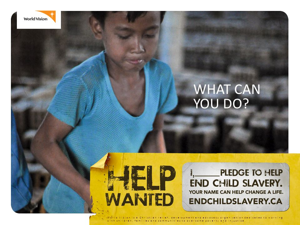 WHAT CAN YOU DO? World Vision is a Christian relief, development and advocacy organization dedicated to working with children, families and communitie