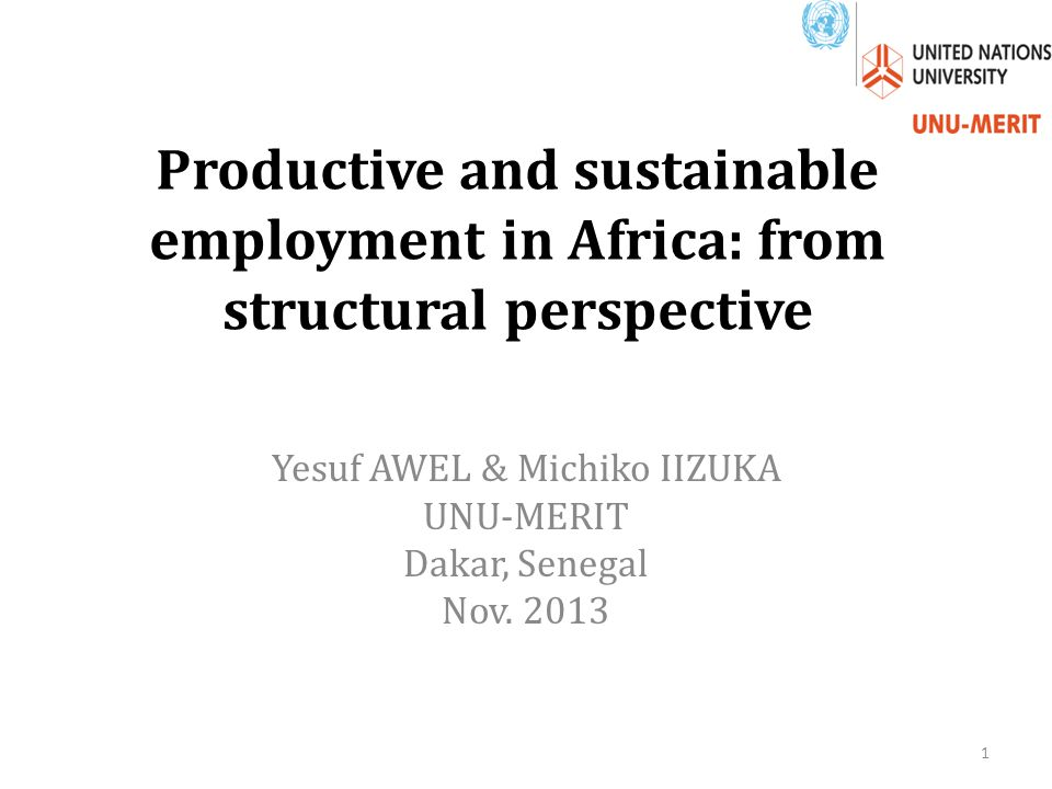 Productive and sustainable employment in Africa: from structural perspective Yesuf AWEL & Michiko IIZUKA UNU-MERIT Dakar, Senegal Nov.