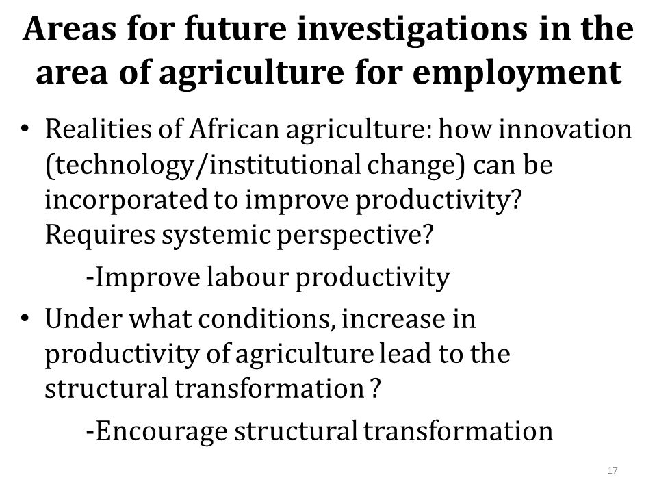 Areas for future investigations in the area of agriculture for employment Realities of African agriculture: how innovation (technology/institutional change) can be incorporated to improve productivity.