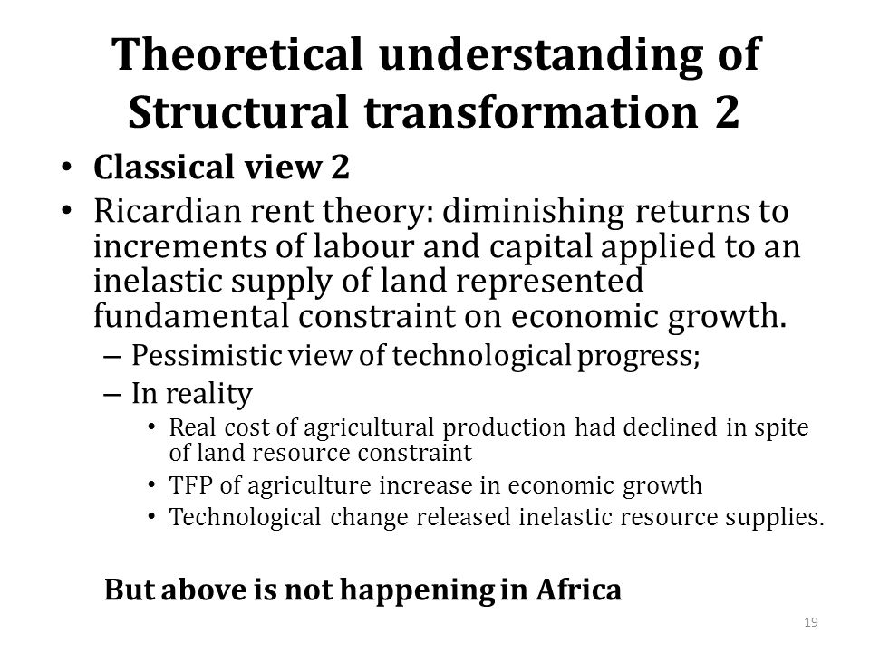 Theoretical understanding of Structural transformation 2 Classical view 2 Ricardian rent theory: diminishing returns to increments of labour and capital applied to an inelastic supply of land represented fundamental constraint on economic growth.