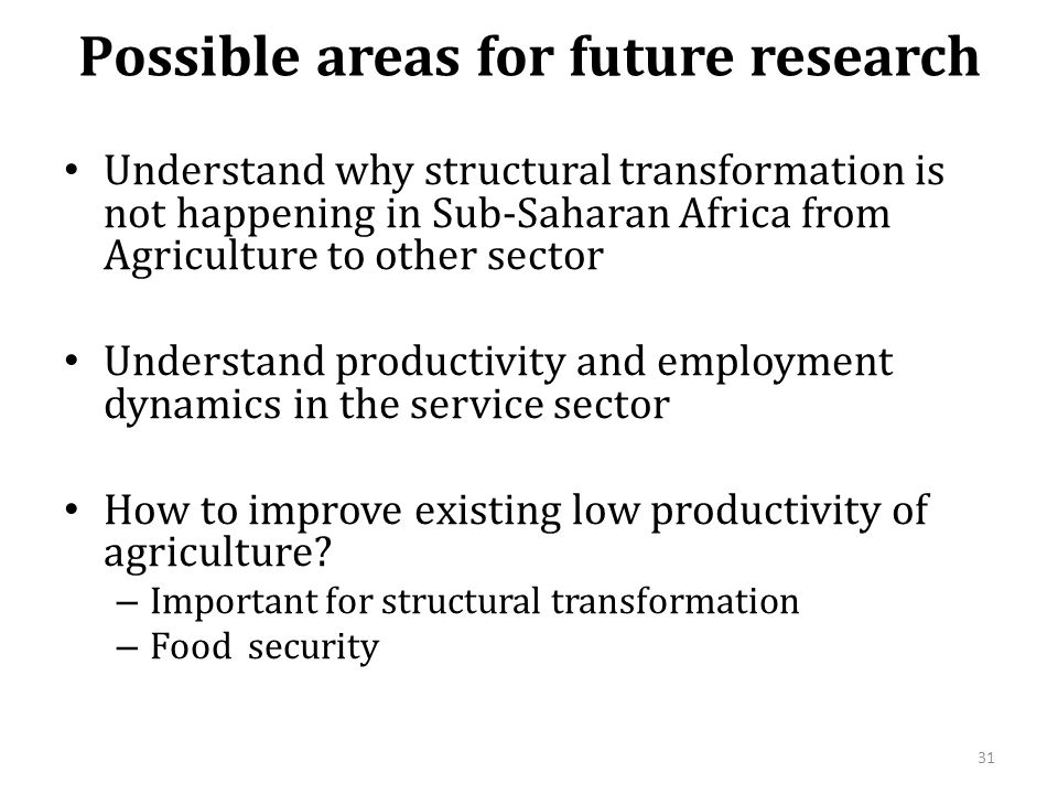 Possible areas for future research Understand why structural transformation is not happening in Sub-Saharan Africa from Agriculture to other sector Understand productivity and employment dynamics in the service sector How to improve existing low productivity of agriculture.