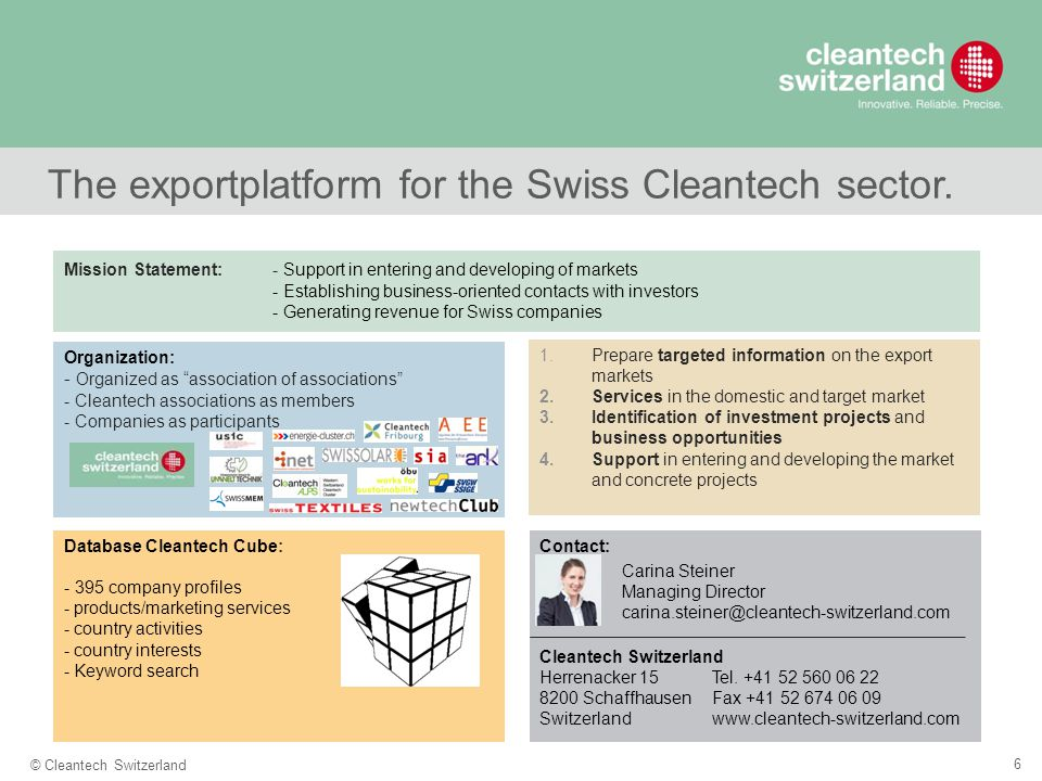 "6 © Cleantech Switzerland The exportplatform for the Swiss Cleantech sector. Organization: - Organized as ""association of associations"" - Cleantech as"