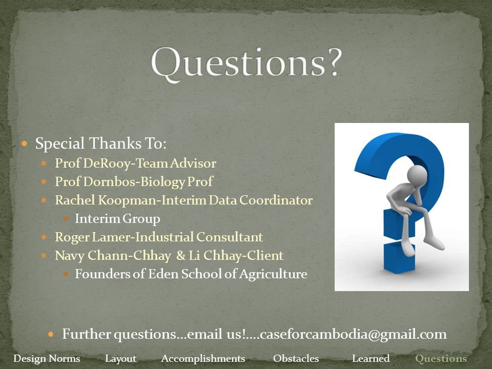 Further questions…email us!….caseforcambodia@gmail.com Special Thanks To: Prof DeRooy-Team Advisor Prof Dornbos-Biology Prof Rachel Koopman-Interim Data Coordinator Interim Group Roger Lamer-Industrial Consultant Navy Chann-Chhay & Li Chhay-Client Founders of Eden School of Agriculture Design Norms Layout Accomplishments Obstacles Learned Questions