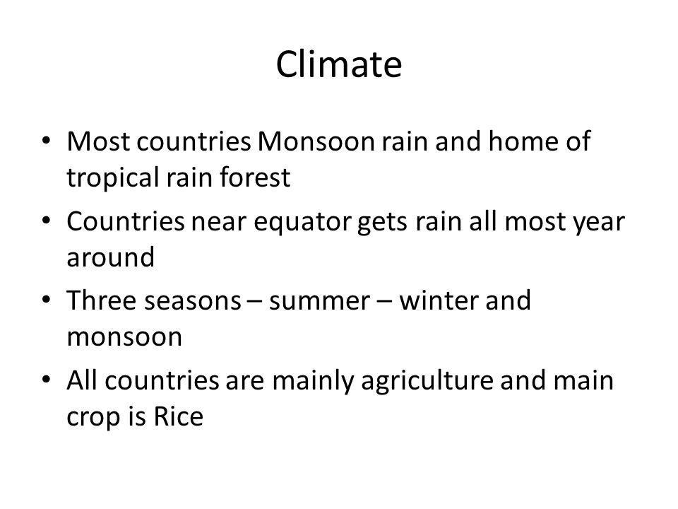 Climate Most countries Monsoon rain and home of tropical rain forest Countries near equator gets rain all most year around Three seasons – summer – wi