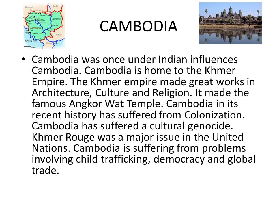 CAMBODIA Cambodia was once under Indian influences Cambodia. Cambodia is home to the Khmer Empire. The Khmer empire made great works in Architecture,