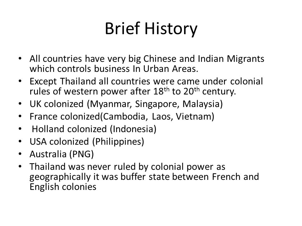 Brief History All countries have very big Chinese and Indian Migrants which controls business In Urban Areas. Except Thailand all countries were came