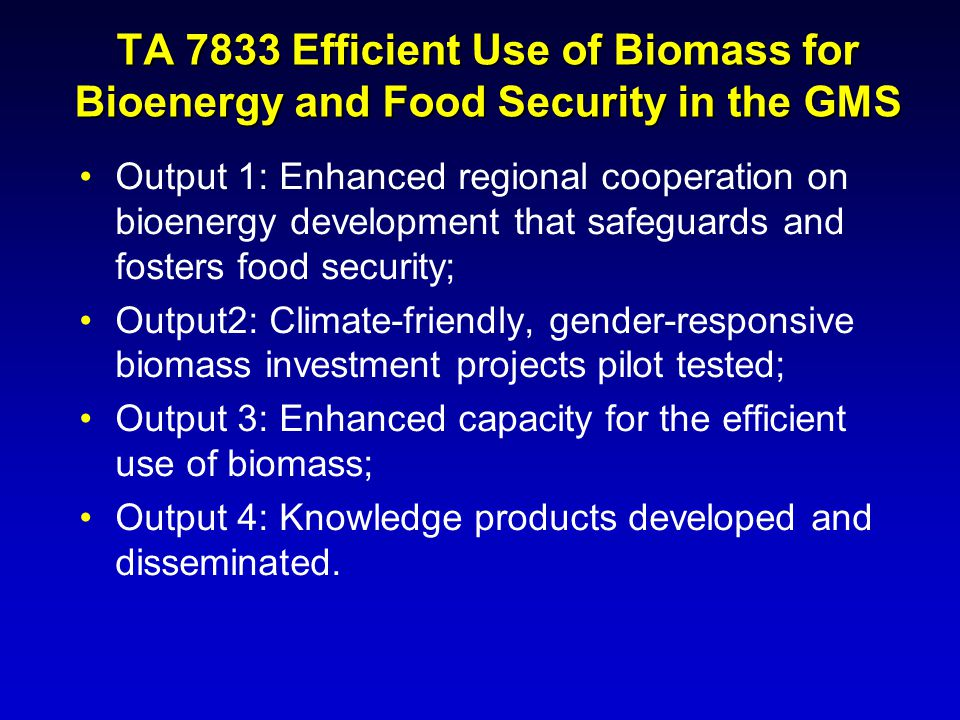 TA 7833 Efficient Use of Biomass for Bioenergy and Food Security in the GMS Output 1: Enhanced regional cooperation on bioenergy development that safe