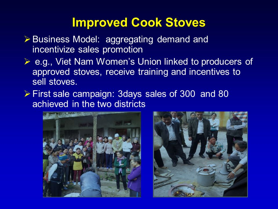 Improved Cook Stoves  Business Model: aggregating demand and incentivize sales promotion  e.g., Viet Nam Women's Union linked to producers of approv