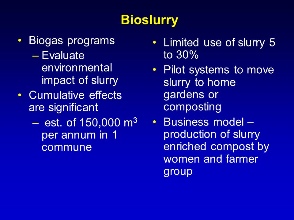 Biogas programs –Evaluate environmental impact of slurry Cumulative effects are significant – est. of 150,000 m 3 per annum in 1 commune Limited use o