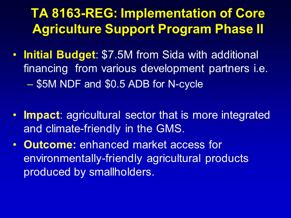 Initial Budget: $7.5M from Sida with additional financing from various development partners i.e. –$5M NDF and $0.5 ADB for N-cycle Impact: agricultura