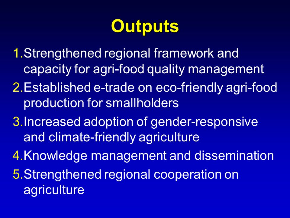 Outputs 1.Strengthened regional framework and capacity for agri-food quality management 2.Established e-trade on eco-friendly agri-food production for