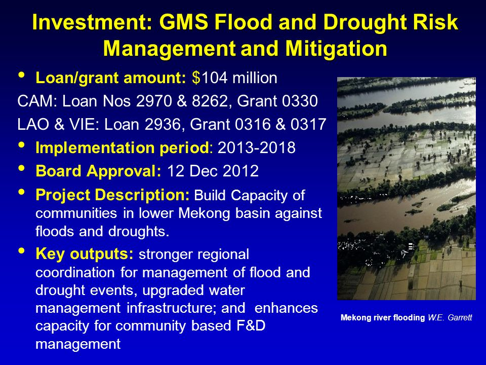 Investment: GMS Flood and Drought Risk Management and Mitigation Loan/grant amount: $104 million CAM: Loan Nos 2970 & 8262, Grant 0330 LAO & VIE: Loan