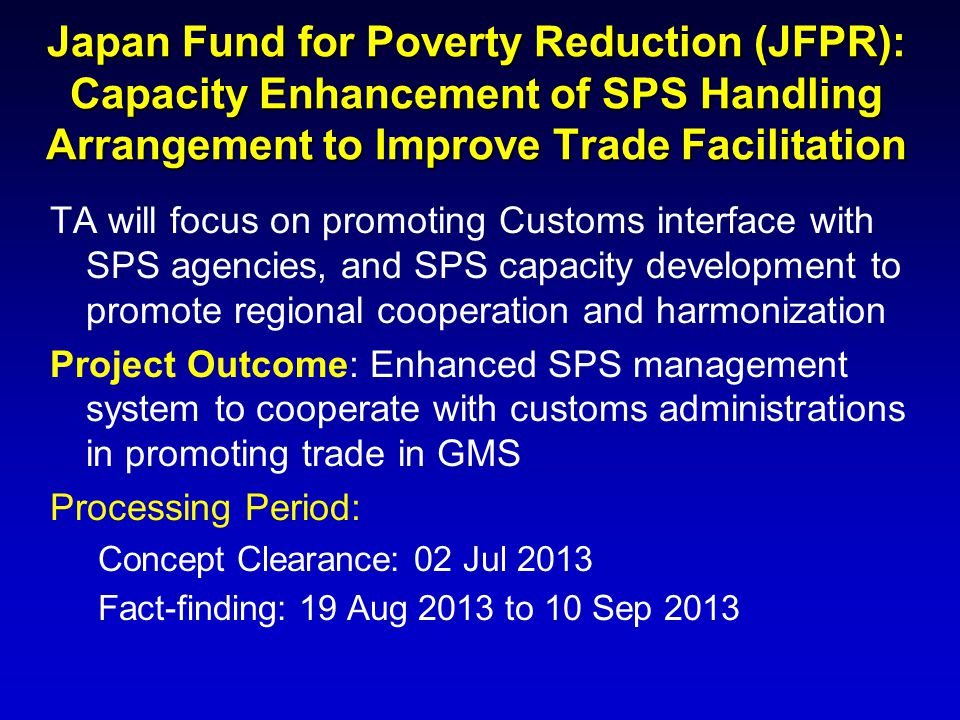 Japan Fund for Poverty Reduction (JFPR): Capacity Enhancement of SPS Handling Arrangement to Improve Trade Facilitation TA will focus on promoting Cus
