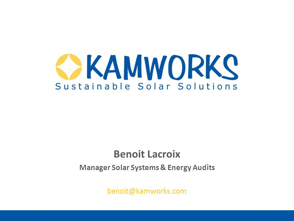 Sustainable Solar Solutions Benoit Lacroix Manager Solar Systems & Energy Audits benoit@kamworks.com