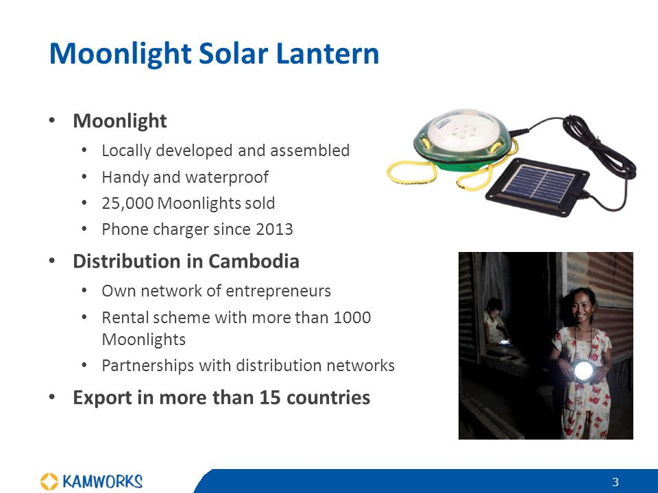 Moonlight Solar Lantern Moonlight Locally developed and assembled Handy and waterproof 25,000 Moonlights sold Phone charger since 2013 Distribution in