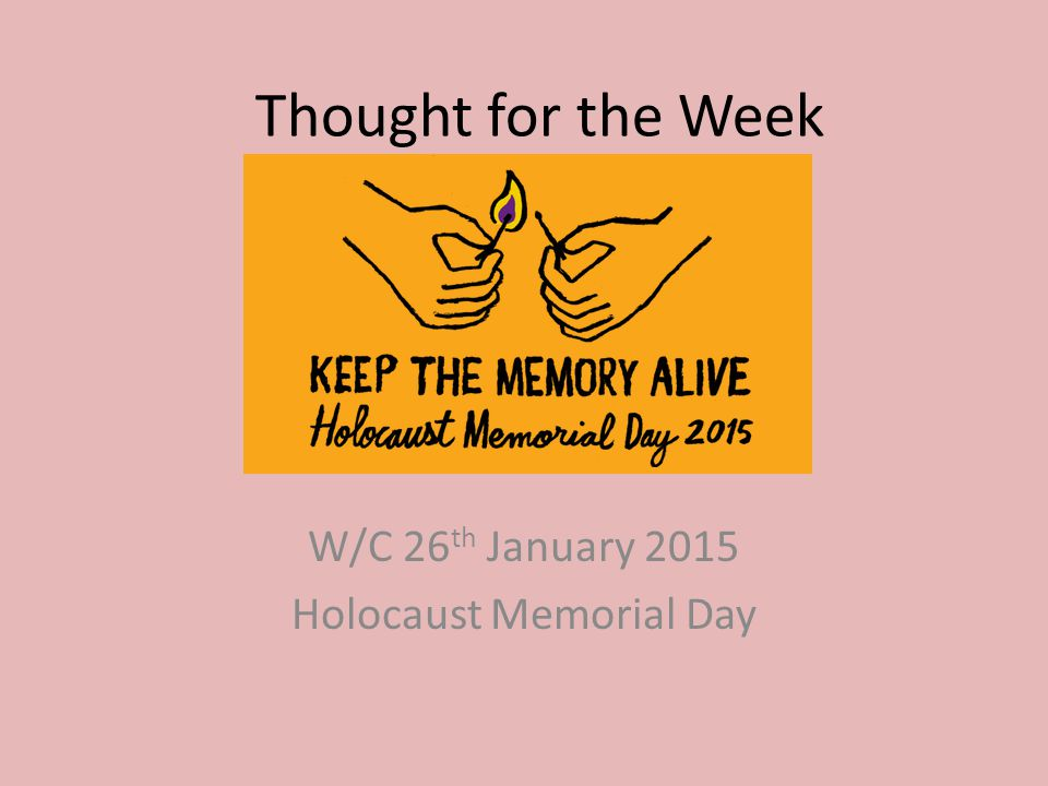 Thought for the Week W/C 26 th January 2015 Holocaust Memorial Day