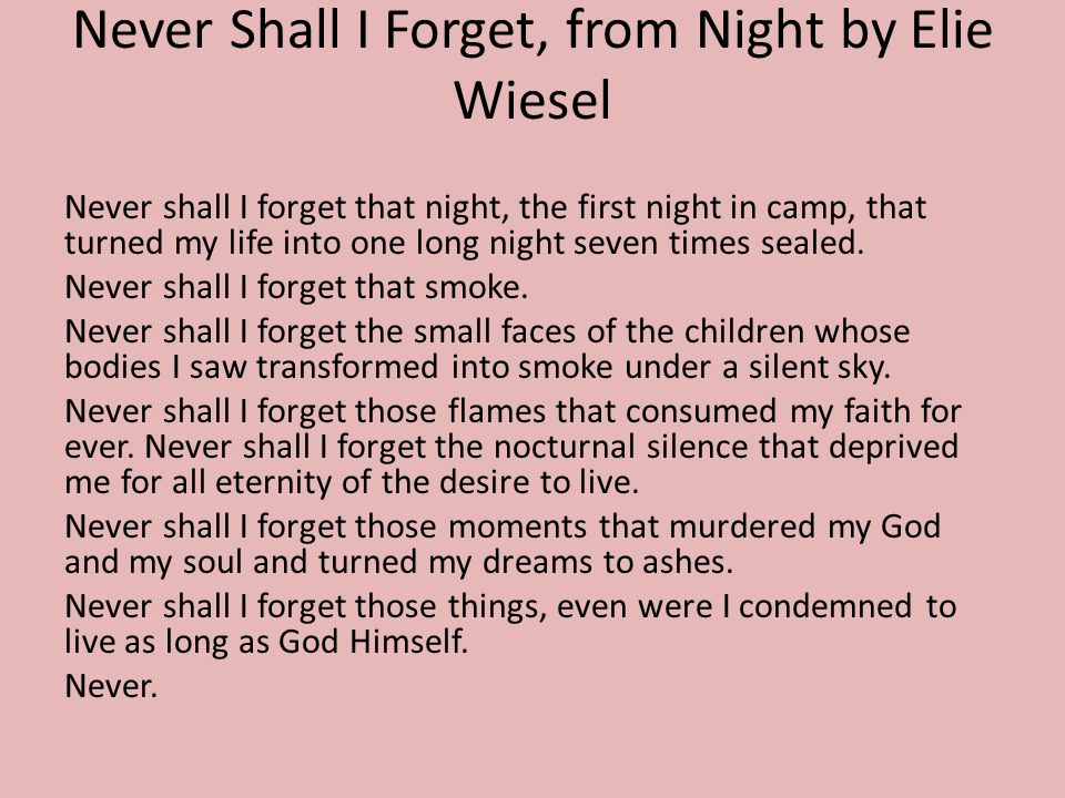 Never Shall I Forget, from Night by Elie Wiesel Never shall I forget that night, the first night in camp, that turned my life into one long night seven times sealed.