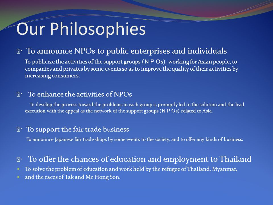Our Philosophies Ⅰ・ To announce NPOs to public enterprises and individuals To publicize the activities of the support groups ( NPO s), working for Asian people, to companies and privates by some events so as to improve the quality of their activities by increasing consumers.