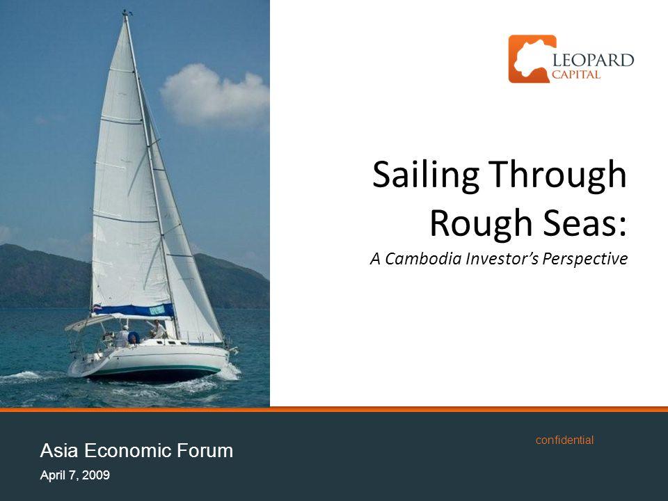 Asia Economic Forum April 7, 2009 confidential Sailing Through Rough Seas: A Cambodia Investor's Perspective