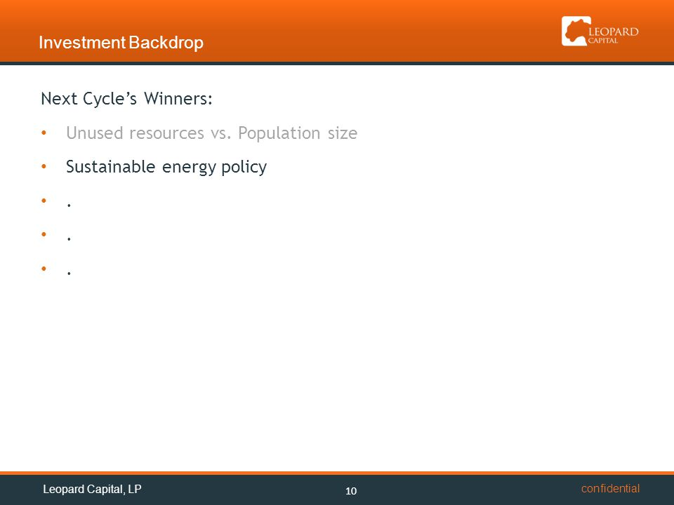 confidential Investment Backdrop 10 Leopard Capital, LP Next Cycle's Winners: Unused resources vs. Population size Sustainable energy policy.