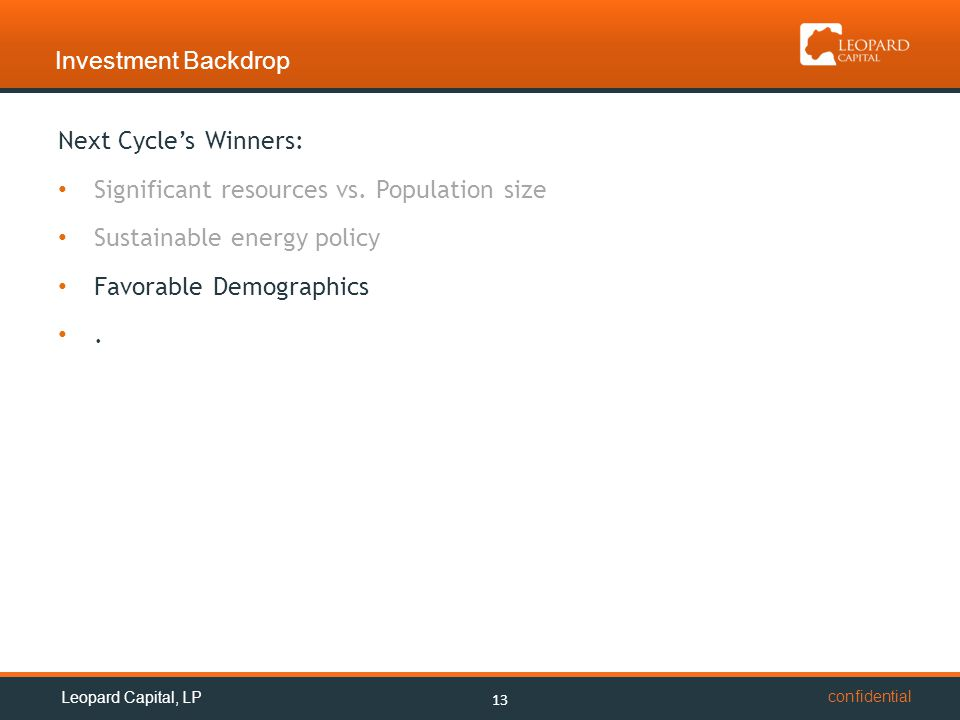 confidential Investment Backdrop 13 Leopard Capital, LP Next Cycle's Winners: Significant resources vs. Population size Sustainable energy policy Favo