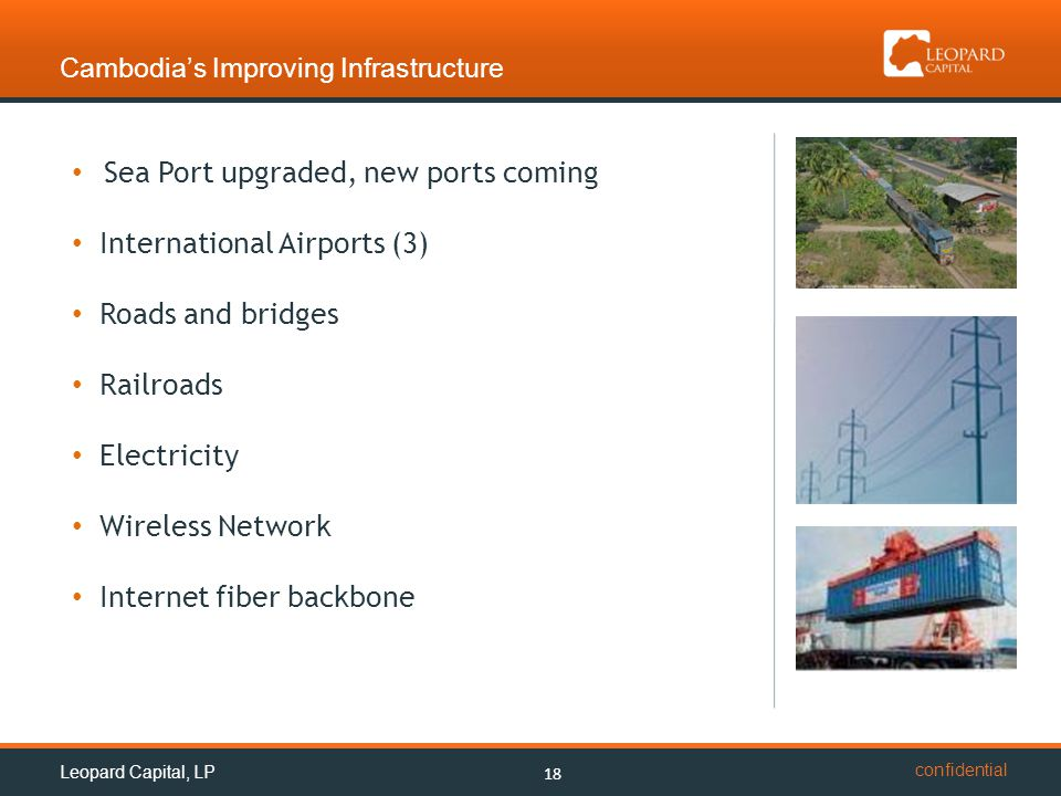 confidential Cambodia's Improving Infrastructure Sea Port upgraded, new ports coming International Airports (3) Roads and bridges Railroads Electricity Wireless Network Internet fiber backbone 18 Leopard Capital, LP