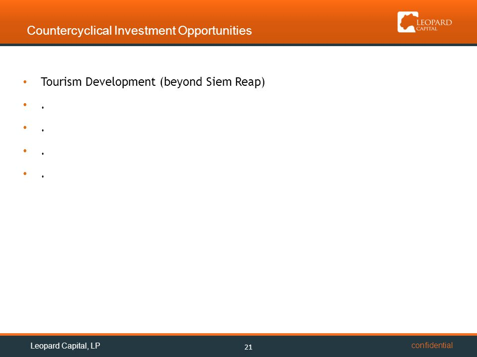 confidential Countercyclical Investment Opportunities 21 Leopard Capital, LP Tourism Development (beyond Siem Reap).